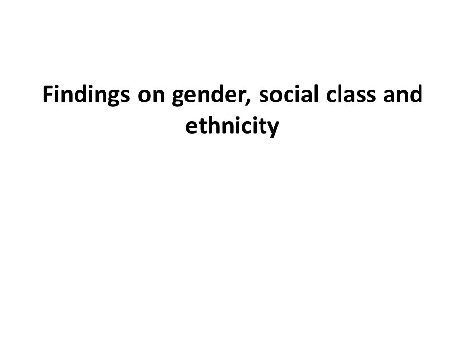Findings on gender, social class and ethnicity