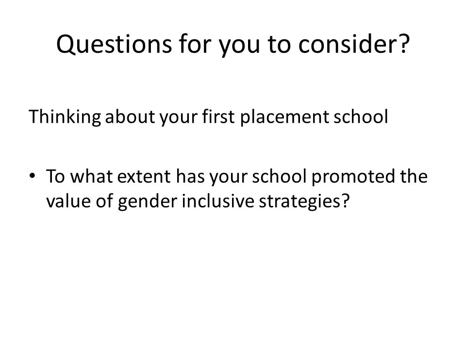 Questions for you to consider? Thinking about your first placement school To what extent has your school promoted the value of gender inclusive strate