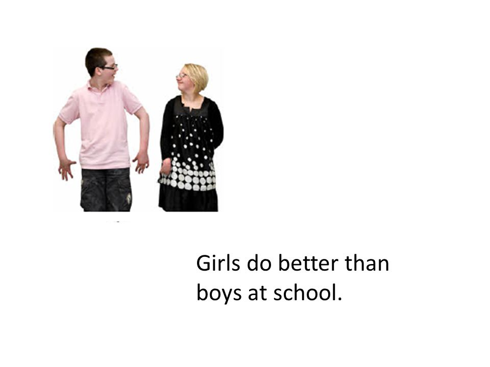 Girls do better than boys at school.
