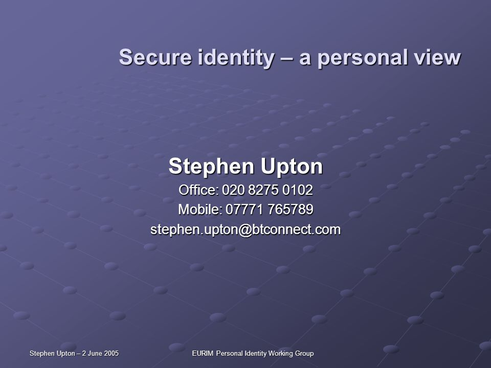 Stephen Upton – 2 June 2005EURIM Personal Identity Working Group Secure identity – a personal view Stephen Upton Office: 020 8275 0102 Mobile: 07771 7