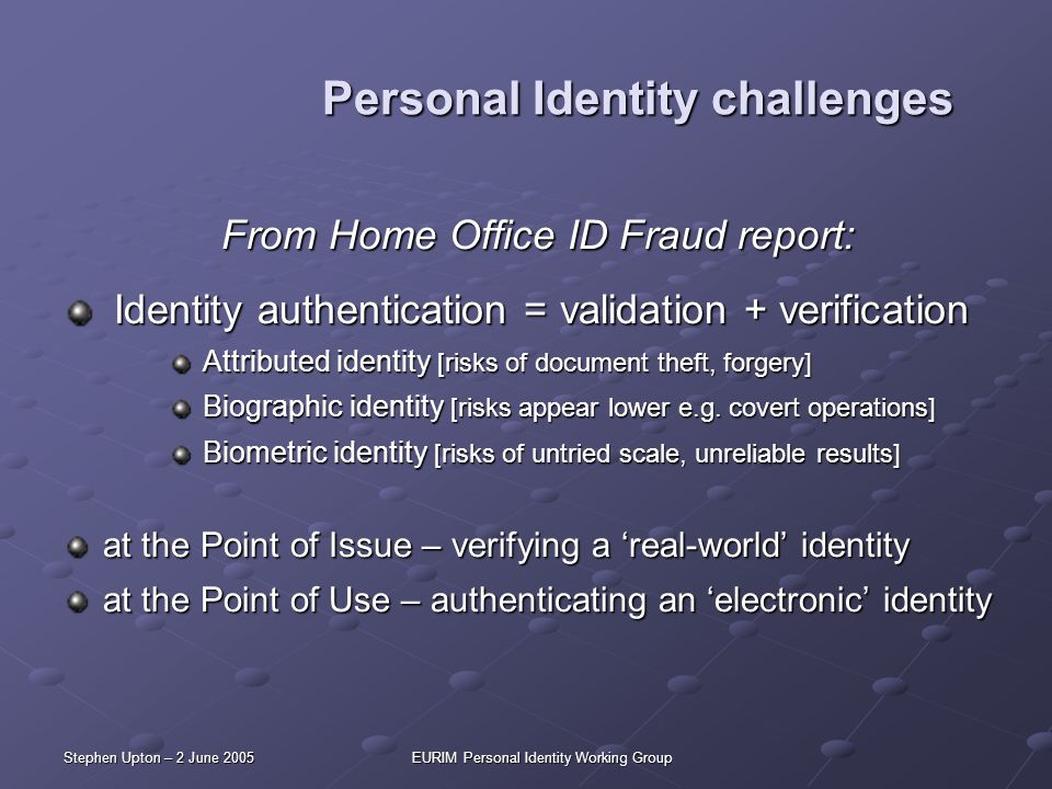 Stephen Upton – 2 June 2005EURIM Personal Identity Working Group Personal Identity challenges From Home Office ID Fraud report: Identity authenticatio