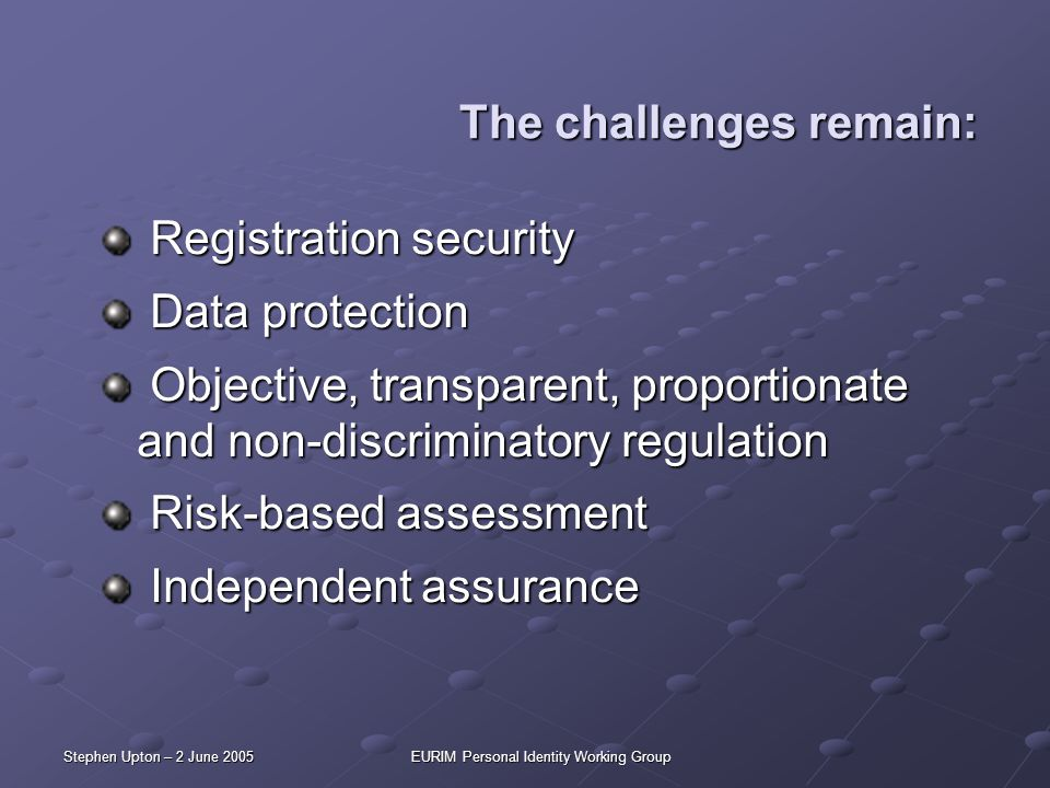 Stephen Upton – 2 June 2005EURIM Personal Identity Working Group The challenges remain: Registration security Registration security Data protection Da