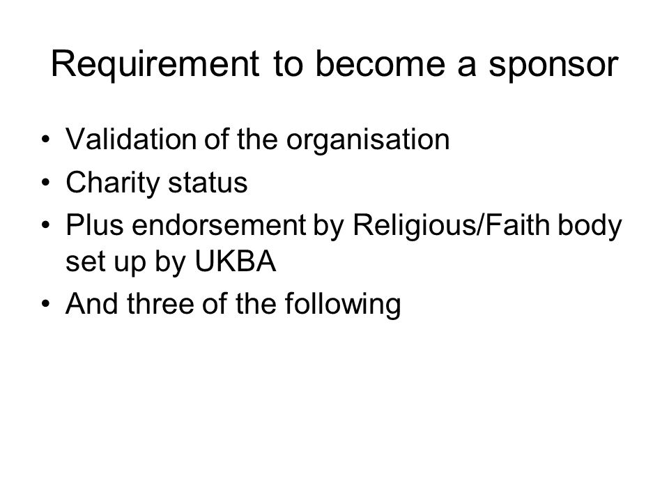 Requirement to become a sponsor Validation of the organisation Charity status Plus endorsement by Religious/Faith body set up by UKBA And three of the following
