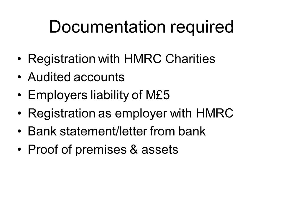 Documentation required Registration with HMRC Charities Audited accounts Employers liability of M£5 Registration as employer with HMRC Bank statement/letter from bank Proof of premises & assets