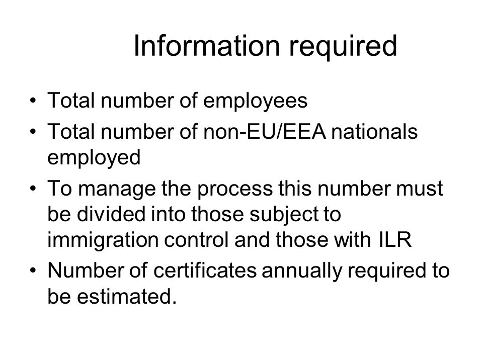 Information required Total number of employees Total number of non-EU/EEA nationals employed To manage the process this number must be divided into those subject to immigration control and those with ILR Number of certificates annually required to be estimated.