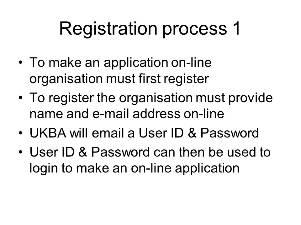 Registration process 1 To make an application on-line organisation must first register To register the organisation must provide name and e-mail address on-line UKBA will email a User ID & Password User ID & Password can then be used to login to make an on-line application
