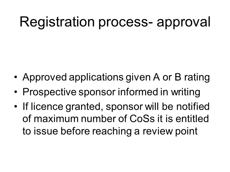 Registration process- approval Approved applications given A or B rating Prospective sponsor informed in writing If licence granted, sponsor will be notified of maximum number of CoSs it is entitled to issue before reaching a review point