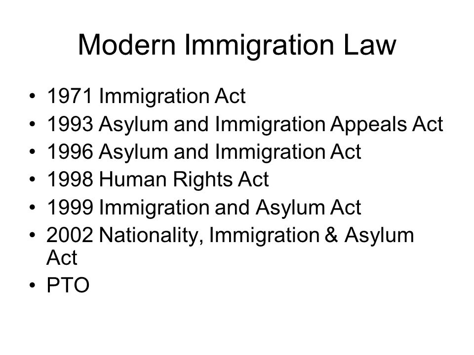 Modern Immigration Law 1971 Immigration Act 1993 Asylum and Immigration Appeals Act 1996 Asylum and Immigration Act 1998 Human Rights Act 1999 Immigration and Asylum Act 2002 Nationality, Immigration & Asylum Act PTO