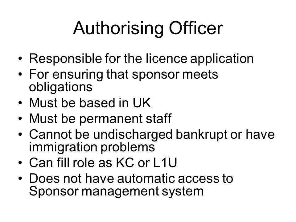 Authorising Officer Responsible for the licence application For ensuring that sponsor meets obligations Must be based in UK Must be permanent staff Cannot be undischarged bankrupt or have immigration problems Can fill role as KC or L1U Does not have automatic access to Sponsor management system