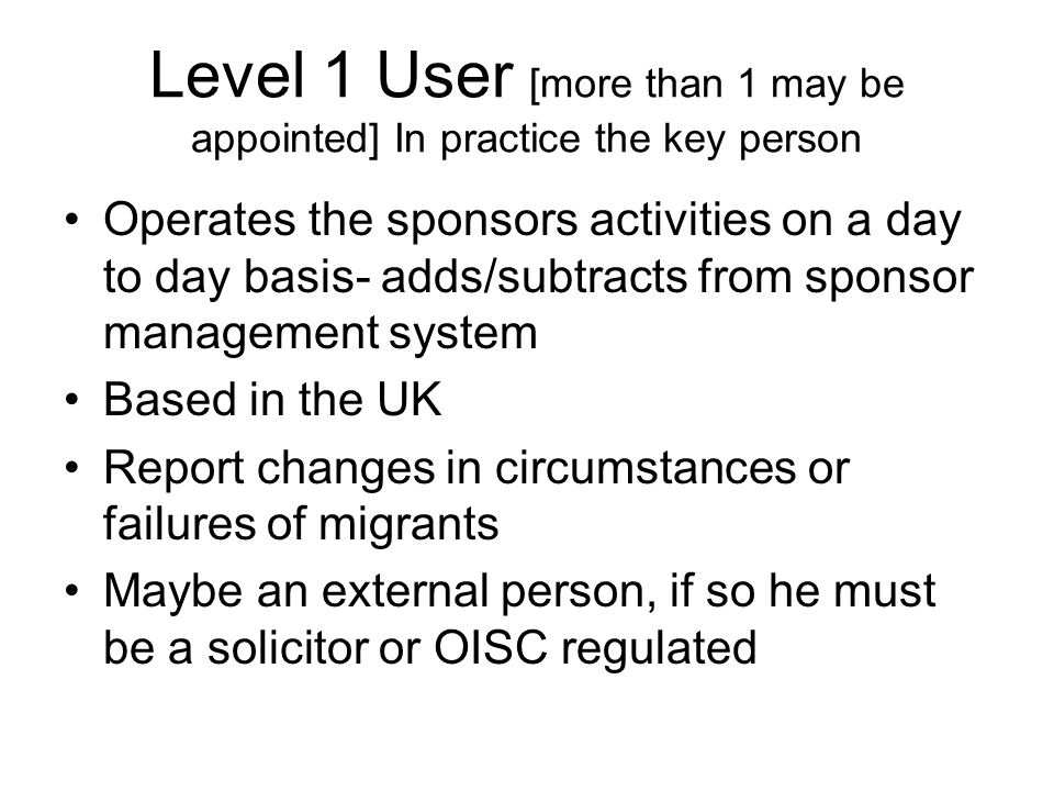 Level 1 User [more than 1 may be appointed] In practice the key person Operates the sponsors activities on a day to day basis- adds/subtracts from sponsor management system Based in the UK Report changes in circumstances or failures of migrants Maybe an external person, if so he must be a solicitor or OISC regulated