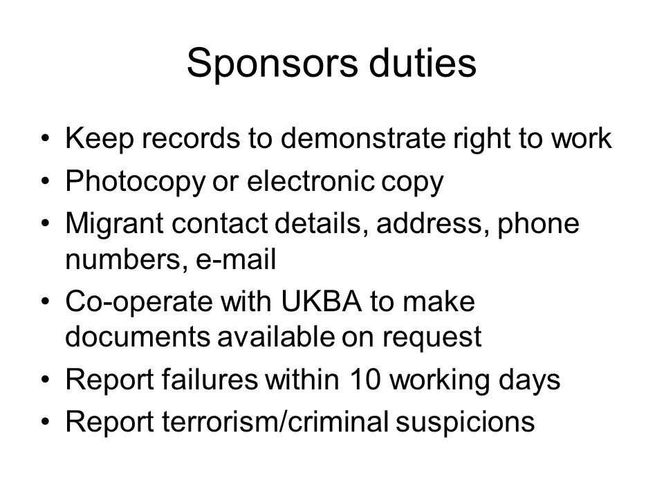 Sponsors duties Keep records to demonstrate right to work Photocopy or electronic copy Migrant contact details, address, phone numbers, e-mail Co-operate with UKBA to make documents available on request Report failures within 10 working days Report terrorism/criminal suspicions