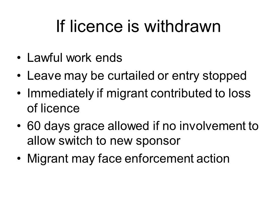 If licence is withdrawn Lawful work ends Leave may be curtailed or entry stopped Immediately if migrant contributed to loss of licence 60 days grace allowed if no involvement to allow switch to new sponsor Migrant may face enforcement action