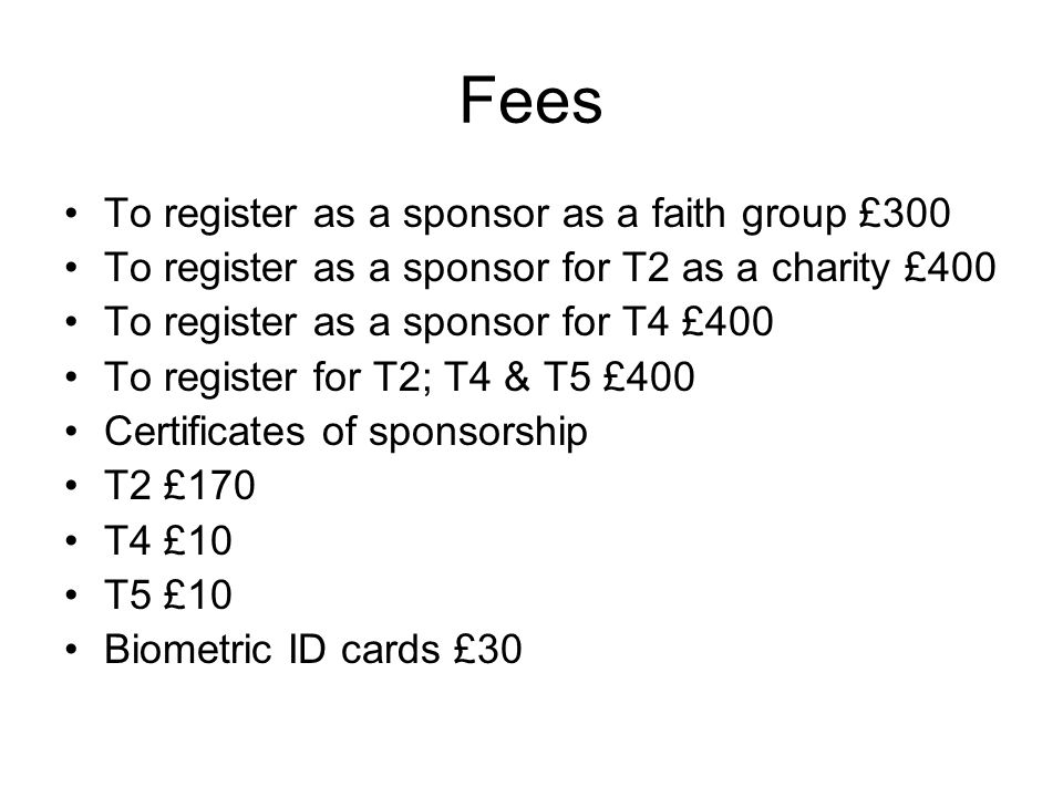 Fees To register as a sponsor as a faith group £300 To register as a sponsor for T2 as a charity £400 To register as a sponsor for T4 £400 To register for T2; T4 & T5 £400 Certificates of sponsorship T2 £170 T4 £10 T5 £10 Biometric ID cards £30
