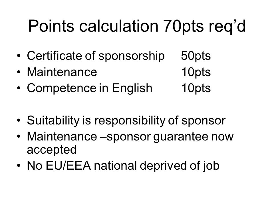 Points calculation 70pts req'd Certificate of sponsorship 50pts Maintenance 10pts Competence in English10pts Suitability is responsibility of sponsor Maintenance –sponsor guarantee now accepted No EU/EEA national deprived of job