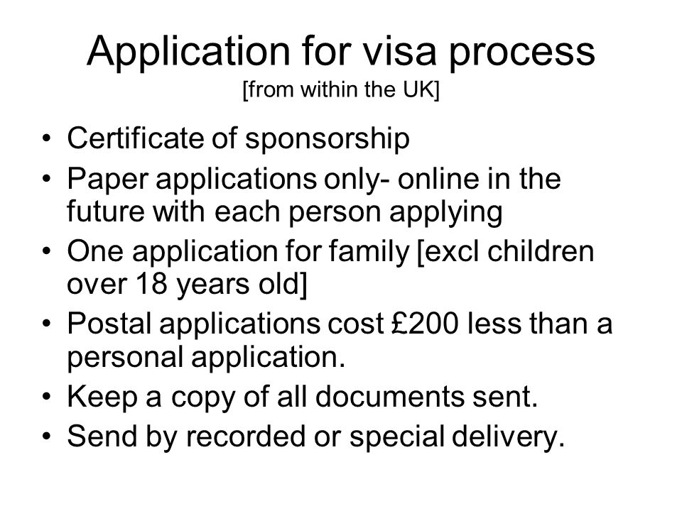 Application for visa process [from within the UK] Certificate of sponsorship Paper applications only- online in the future with each person applying One application for family [excl children over 18 years old] Postal applications cost £200 less than a personal application.