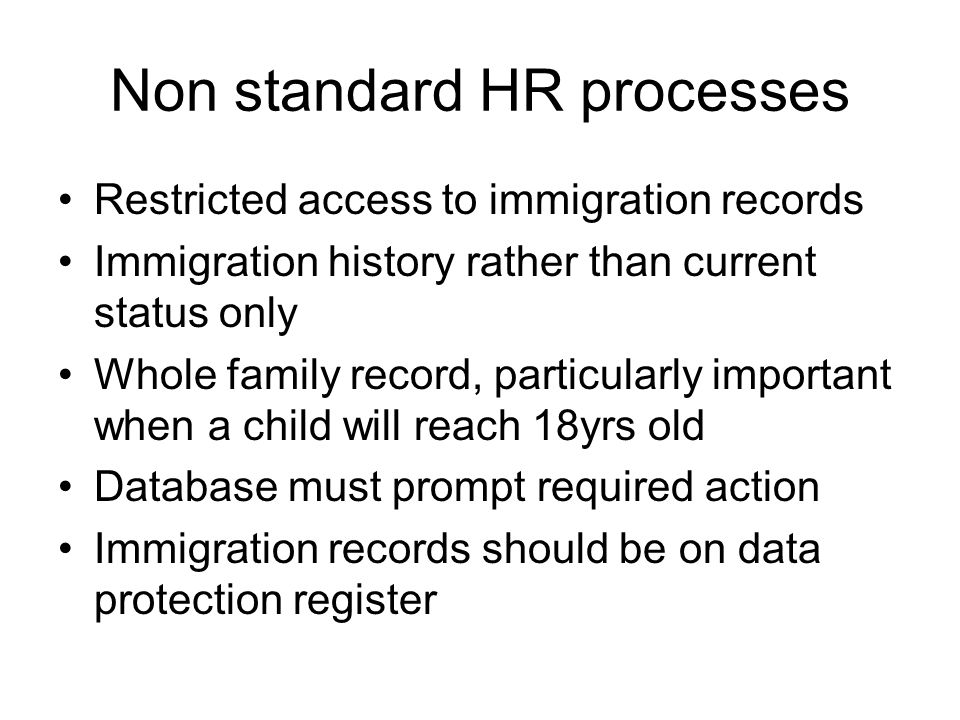 Non standard HR processes Restricted access to immigration records Immigration history rather than current status only Whole family record, particularly important when a child will reach 18yrs old Database must prompt required action Immigration records should be on data protection register
