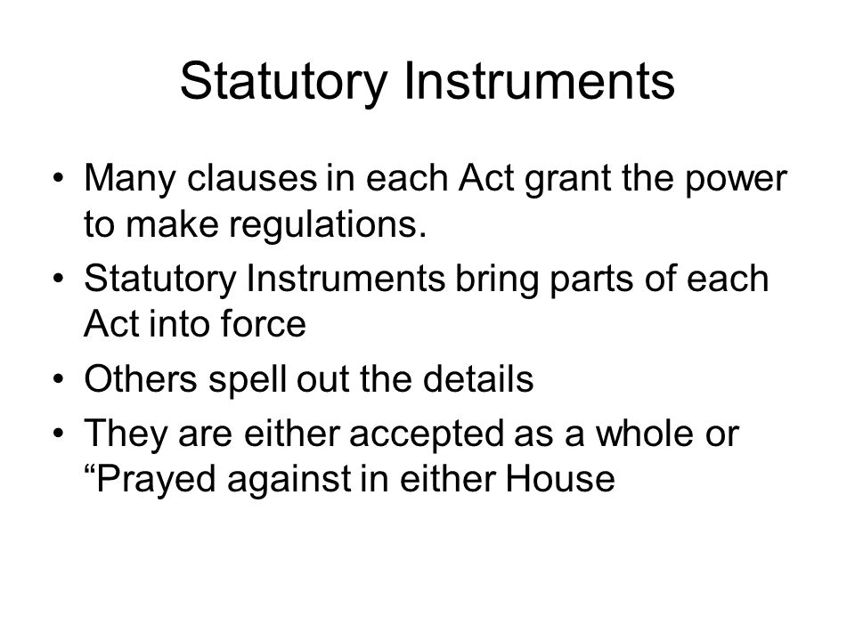 Statutory Instruments Many clauses in each Act grant the power to make regulations.