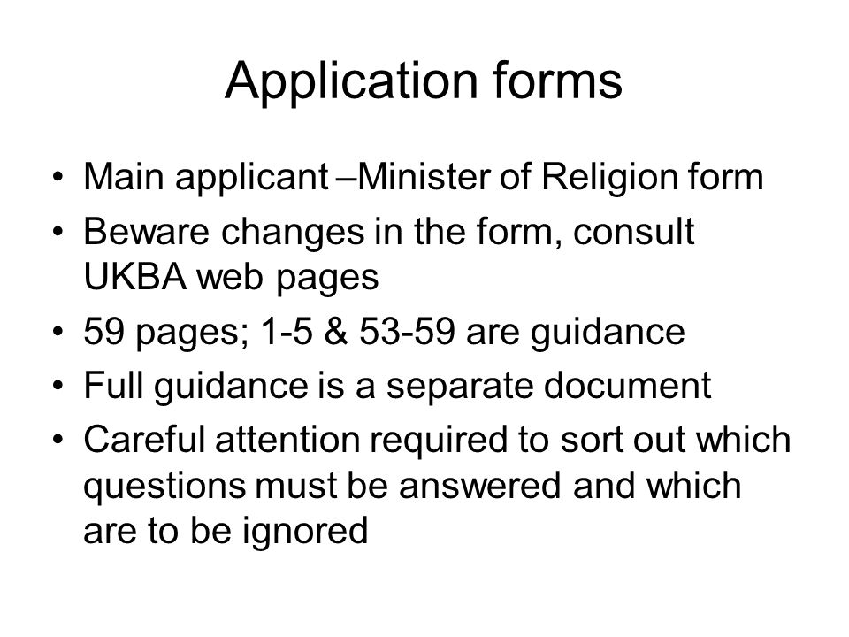 Application forms Main applicant –Minister of Religion form Beware changes in the form, consult UKBA web pages 59 pages; 1-5 & 53-59 are guidance Full guidance is a separate document Careful attention required to sort out which questions must be answered and which are to be ignored