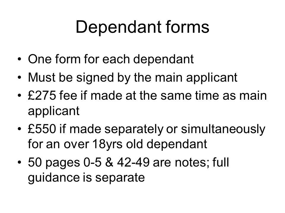 Dependant forms One form for each dependant Must be signed by the main applicant £275 fee if made at the same time as main applicant £550 if made separately or simultaneously for an over 18yrs old dependant 50 pages 0-5 & 42-49 are notes; full guidance is separate