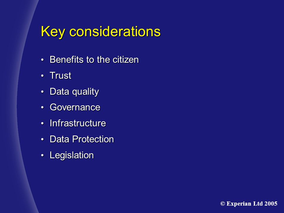 Key considerations Benefits to the citizen Benefits to the citizen Trust Trust Data quality Data quality Governance Governance Infrastructure Infrastructure Data Protection Data Protection Legislation Legislation © Experian Ltd 2005