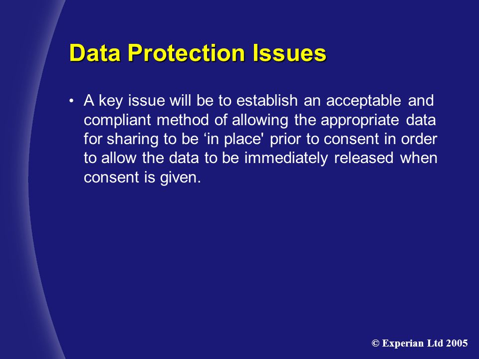 Data Protection Issues A key issue will be to establish an acceptable and compliant method of allowing the appropriate data for sharing to be 'in place prior to consent in order to allow the data to be immediately released when consent is given.