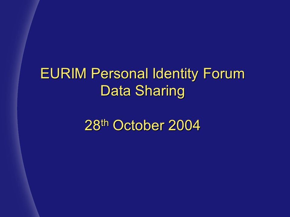 EURIM Personal Identity Forum Data Sharing 28 th October 2004