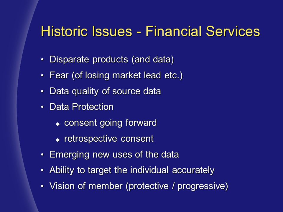 Historic Issues - Financial Services Disparate products (and data) Disparate products (and data) Fear (of losing market lead etc.) Fear (of losing market lead etc.) Data quality of source data Data quality of source data Data Protection Data Protection  consent going forward  retrospective consent Emerging new uses of the data Emerging new uses of the data Ability to target the individual accurately Ability to target the individual accurately Vision of member (protective / progressive) Vision of member (protective / progressive)