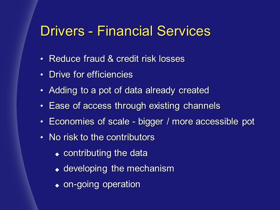 Drivers - Financial Services Reduce fraud & credit risk losses Reduce fraud & credit risk losses Drive for efficiencies Drive for efficiencies Adding to a pot of data already created Adding to a pot of data already created Ease of access through existing channels Ease of access through existing channels Economies of scale - bigger / more accessible pot Economies of scale - bigger / more accessible pot No risk to the contributors No risk to the contributors  contributing the data  developing the mechanism  on-going operation