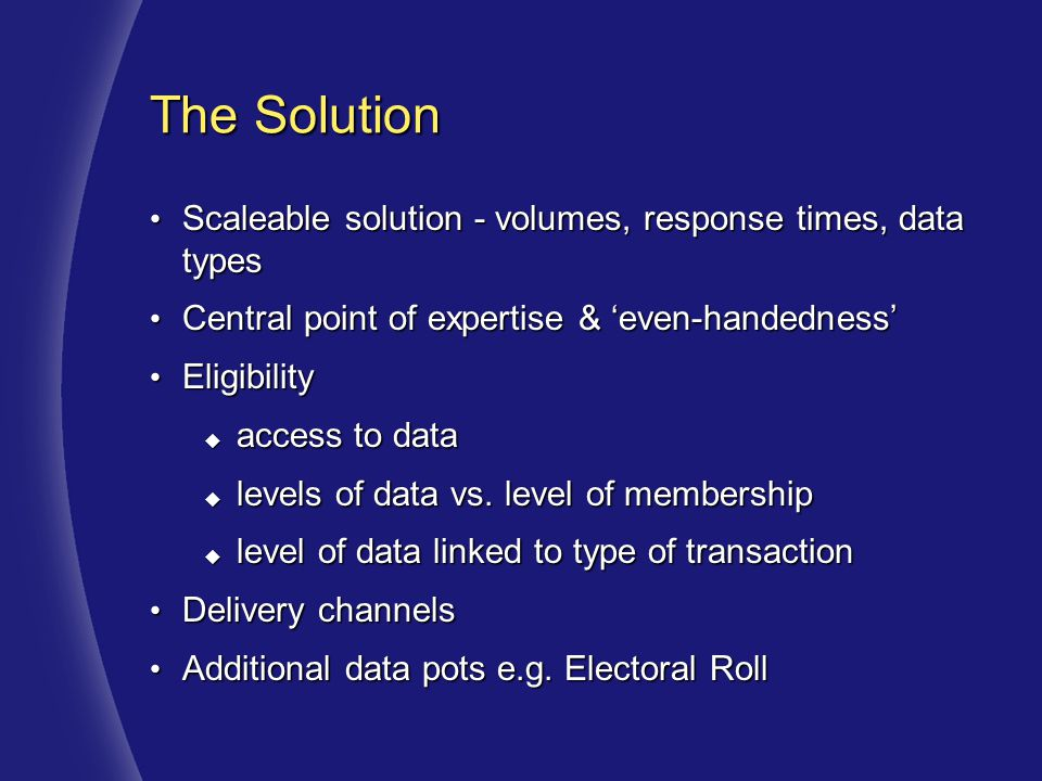 The Solution Scaleable solution - volumes, response times, data types Scaleable solution - volumes, response times, data types Central point of expertise & 'even-handedness' Central point of expertise & 'even-handedness' Eligibility Eligibility  access to data  levels of data vs.