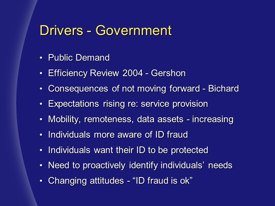 Drivers - Government Public Demand Public Demand Efficiency Review 2004 - Gershon Efficiency Review 2004 - Gershon Consequences of not moving forward - Bichard Consequences of not moving forward - Bichard Expectations rising re: service provision Expectations rising re: service provision Mobility, remoteness, data assets - increasing Mobility, remoteness, data assets - increasing Individuals more aware of ID fraud Individuals more aware of ID fraud Individuals want their ID to be protected Individuals want their ID to be protected Need to proactively identify individuals' needs Need to proactively identify individuals' needs Changing attitudes - ID fraud is ok Changing attitudes - ID fraud is ok