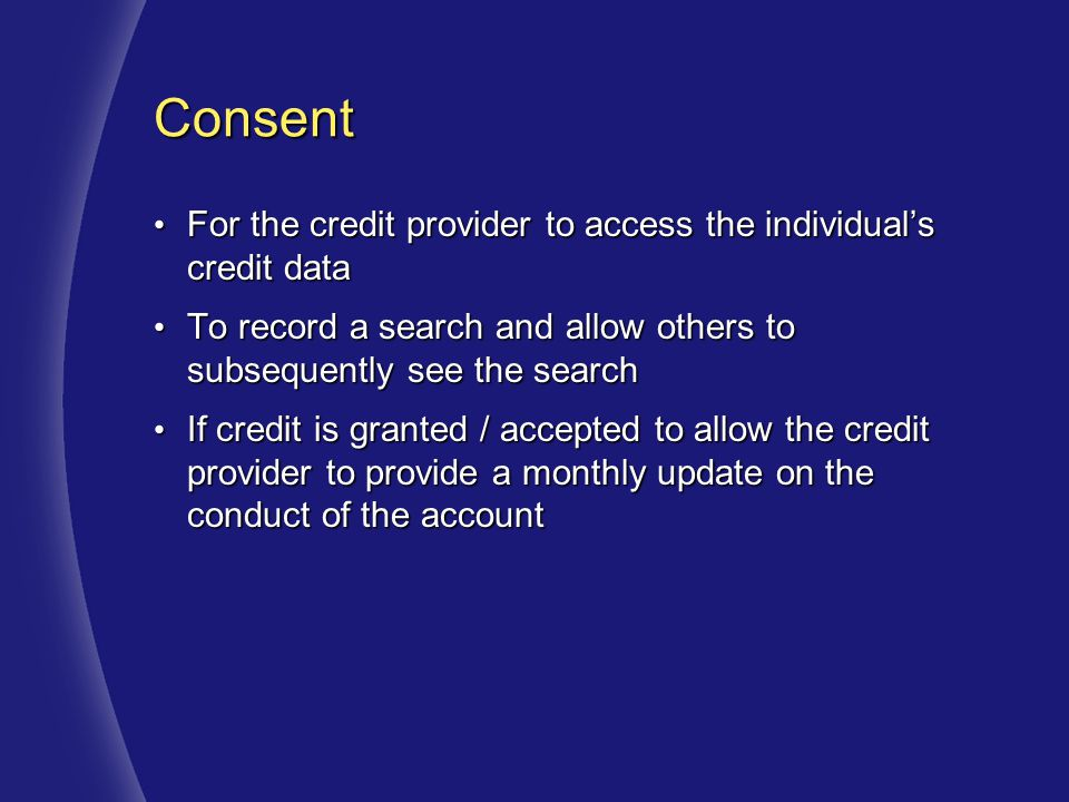Consent For the credit provider to access the individual's credit data For the credit provider to access the individual's credit data To record a search and allow others to subsequently see the search To record a search and allow others to subsequently see the search If credit is granted / accepted to allow the credit provider to provide a monthly update on the conduct of the account If credit is granted / accepted to allow the credit provider to provide a monthly update on the conduct of the account