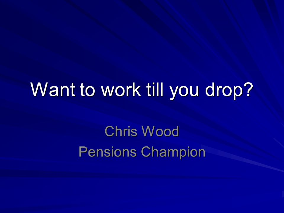 Want to work till you drop? Chris Wood Pensions Champion