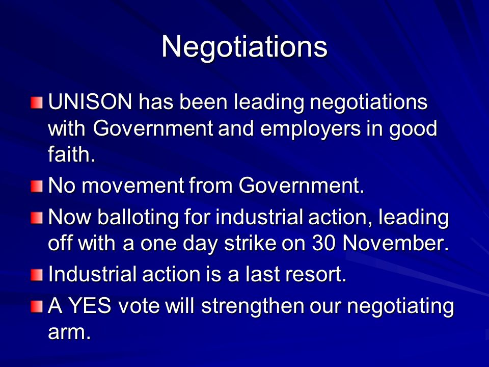 Negotiations UNISON has been leading negotiations with Government and employers in good faith. No movement from Government. Now balloting for industri