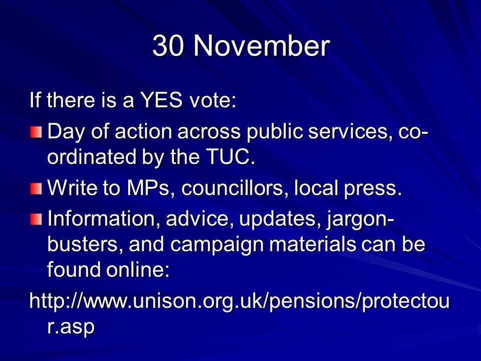 30 November If there is a YES vote: Day of action across public services, co- ordinated by the TUC.