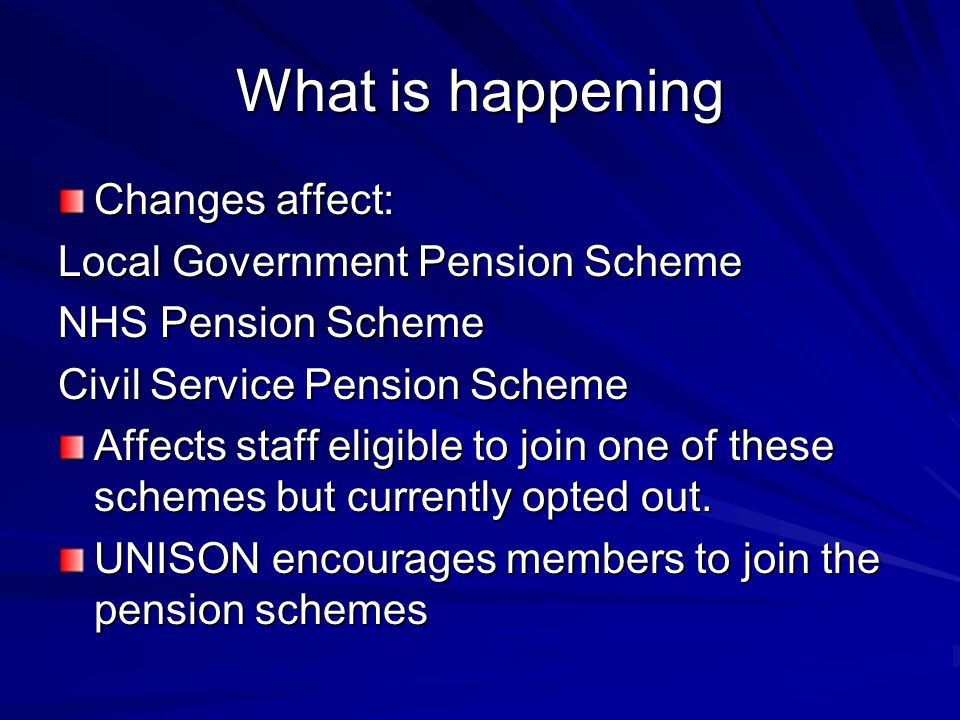 What is happening Changes affect: Local Government Pension Scheme NHS Pension Scheme Civil Service Pension Scheme Affects staff eligible to join one o