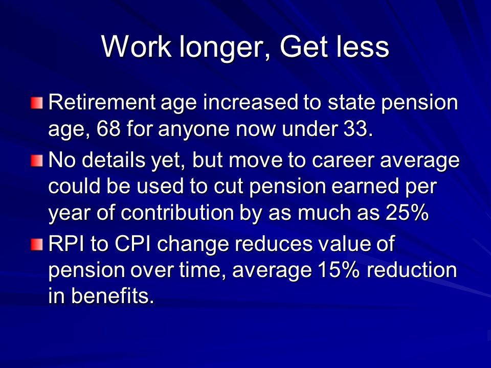 Work longer, Get less Retirement age increased to state pension age, 68 for anyone now under 33. No details yet, but move to career average could be u