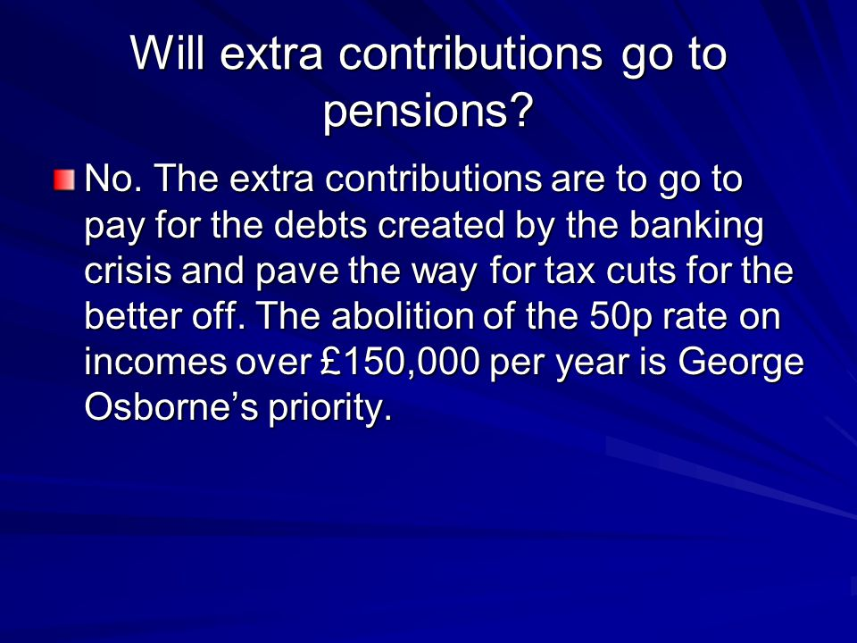 Will extra contributions go to pensions? No. The extra contributions are to go to pay for the debts created by the banking crisis and pave the way for