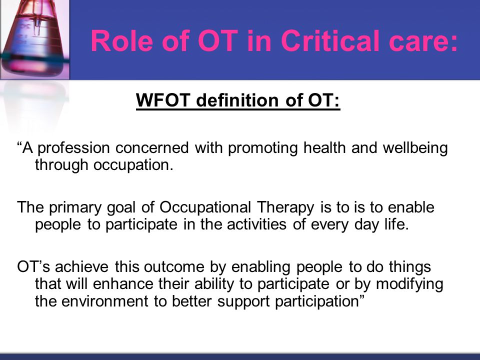 Role of OT in Critical care: WFOT definition of OT: A profession concerned with promoting health and wellbeing through occupation.