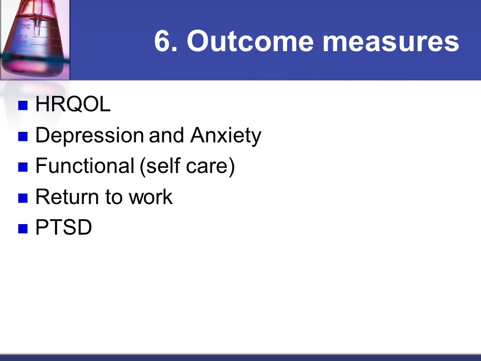 6. Outcome measures HRQOL Depression and Anxiety Functional (self care) Return to work PTSD