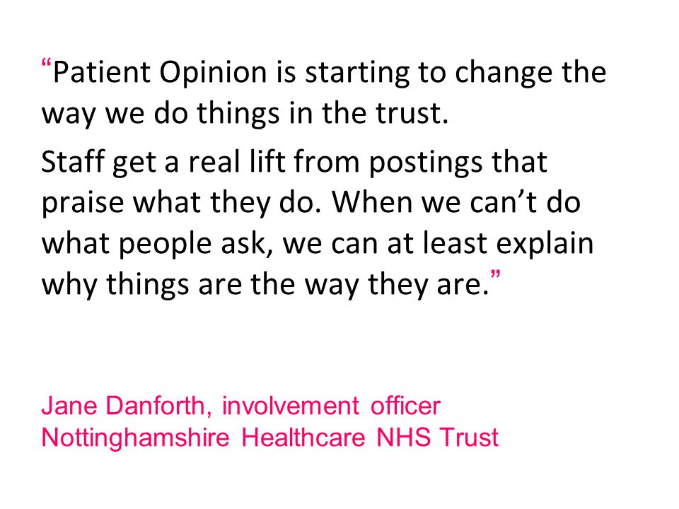 Jane Danforth, involvement officer Nottinghamshire Healthcare NHS Trust Patient Opinion is starting to change the way we do things in the trust.