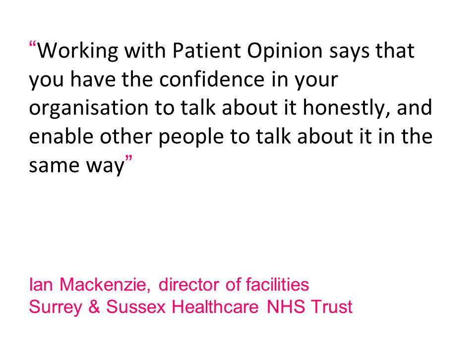 Ian Mackenzie, director of facilities Surrey & Sussex Healthcare NHS Trust Working with Patient Opinion says that you have the confidence in your organisation to talk about it honestly, and enable other people to talk about it in the same way