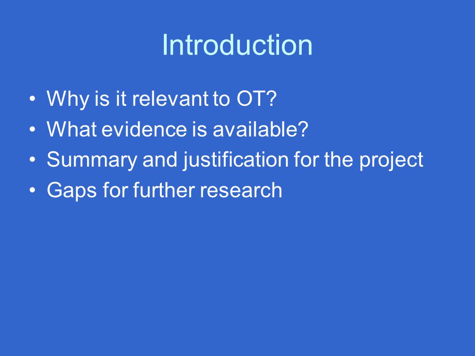 Introduction Why is it relevant to OT? What evidence is available? Summary and justification for the project Gaps for further research