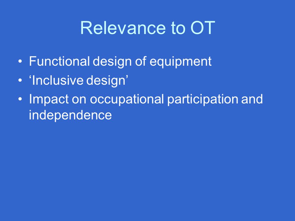 Relevance to OT Functional design of equipment 'Inclusive design' Impact on occupational participation and independence