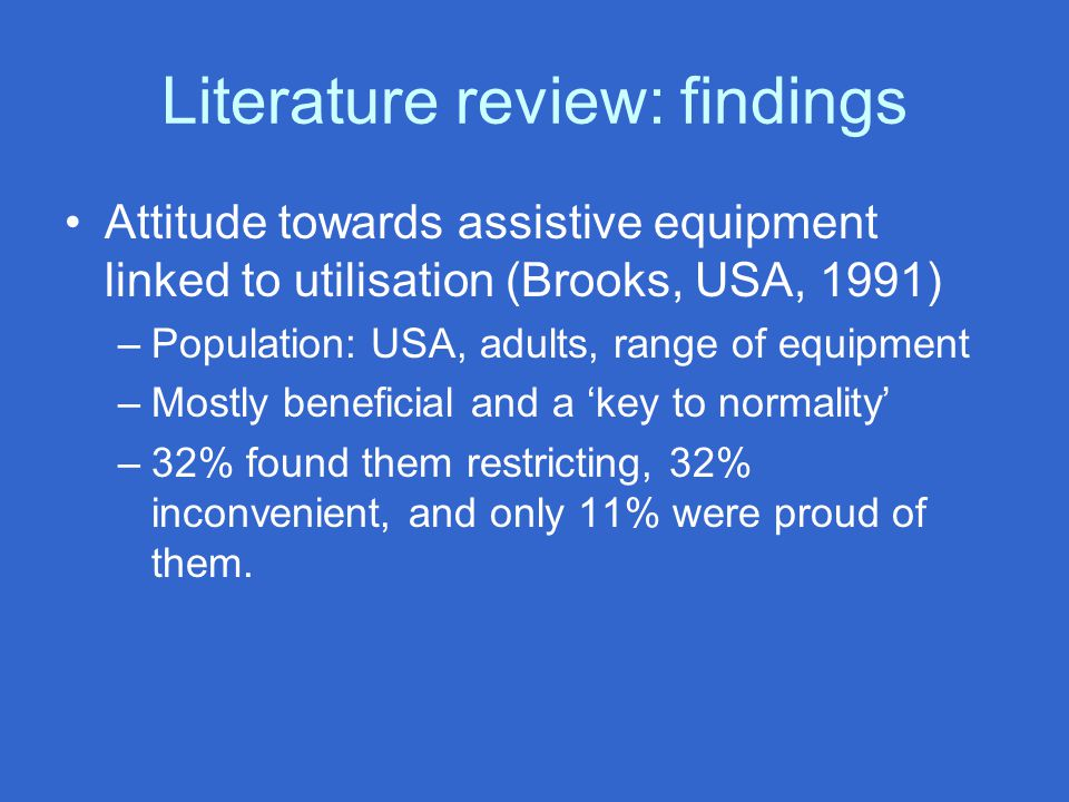 Literature review: findings Attitude towards assistive equipment linked to utilisation (Brooks, USA, 1991) –Population: USA, adults, range of equipmen