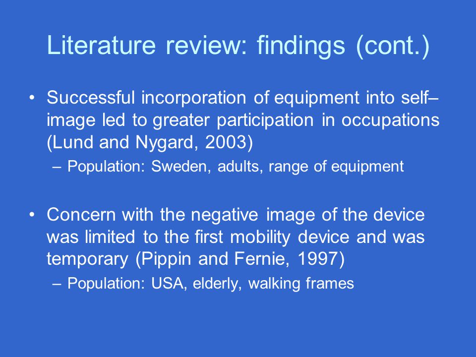 Literature review: findings (cont.) Successful incorporation of equipment into self– image led to greater participation in occupations (Lund and Nygar