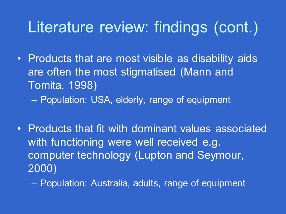 Literature review: findings (cont.) Products that are most visible as disability aids are often the most stigmatised (Mann and Tomita, 1998) –Population: USA, elderly, range of equipment Products that fit with dominant values associated with functioning were well received e.g.