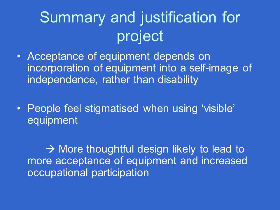 Summary and justification for project Acceptance of equipment depends on incorporation of equipment into a self-image of independence, rather than disability People feel stigmatised when using 'visible' equipment  More thoughtful design likely to lead to more acceptance of equipment and increased occupational participation