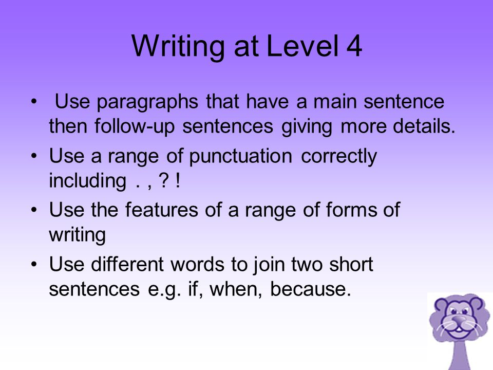 Writing at Level 4 Use paragraphs that have a main sentence then follow-up sentences giving more details. Use a range of punctuation correctly includi