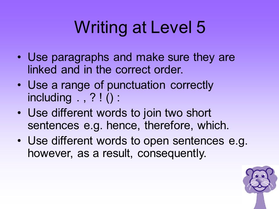 Writing at Level 5 Use paragraphs and make sure they are linked and in the correct order. Use a range of punctuation correctly including., ? ! () : Us