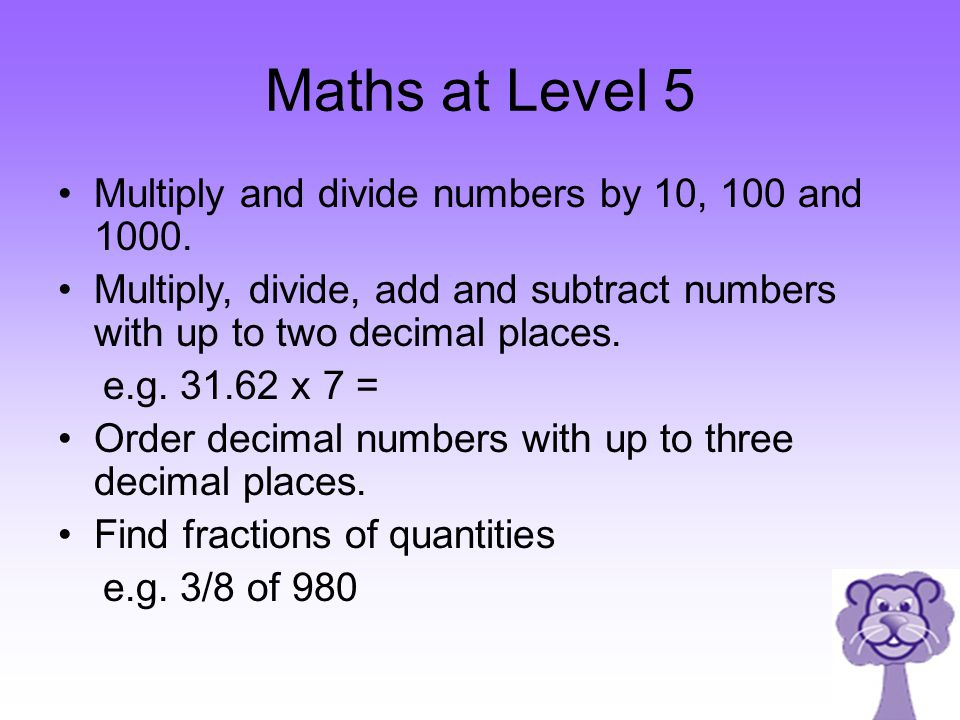 Maths at Level 5 Multiply and divide numbers by 10, 100 and 1000.
